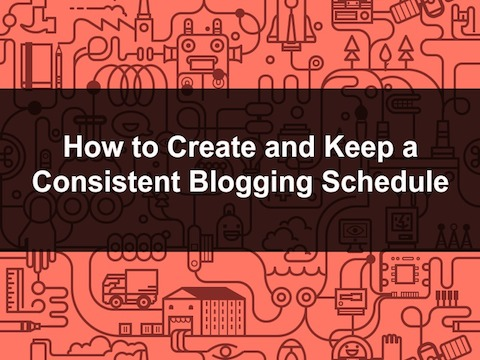 How to Create and Keep a Consistent Blogging Schedule