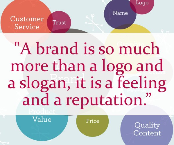 """A brand is so much more than a logo and a slogan, it is a feeling and a reputation."""