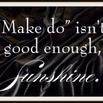 Make Do isn't good enough, Sunshine.