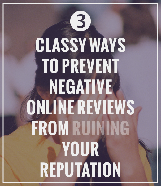 Three Classy Ways to Prevent Negative Online Reviews from Ruining Your Reputation