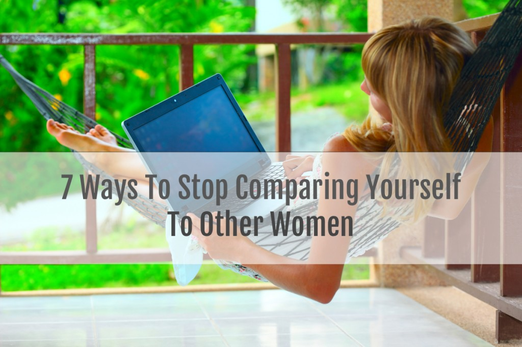 7 Ways To Stop Comparing Yourself To Other Women