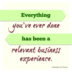 Everything you've ever done has been relevant business experience. -- Heather K Terry