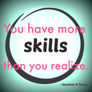 You Have More Skills Than You Realize. -- Heather K Terry