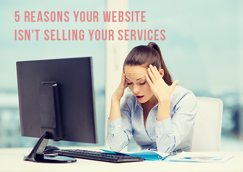 5 Reasons Your Website Isn't Selling Your Services