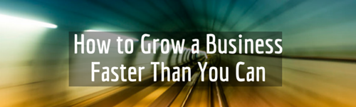 How to grow a business faster than you