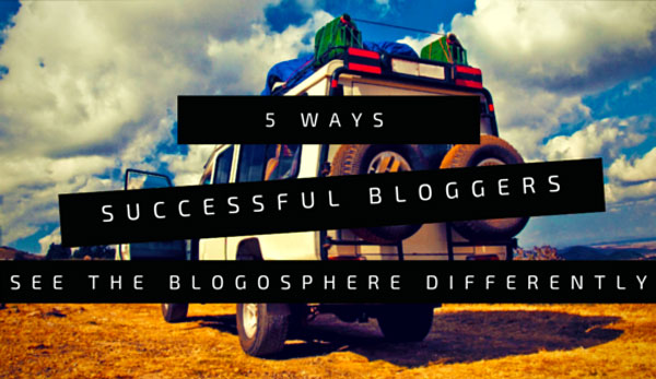 5-ways-successful-bloggers-see-the-blogosphere-differently