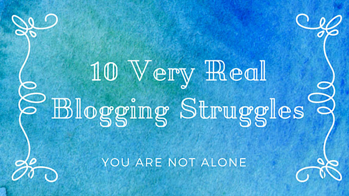 10 Very Real Blogging Struggles (You Are Not Alone)