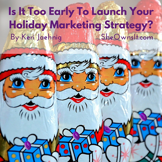 Is It Too Early To Launch Your Holiday Marketing Strategy? By Keri Jaehnig of Idea Girl Media at SheOwnsIt.com