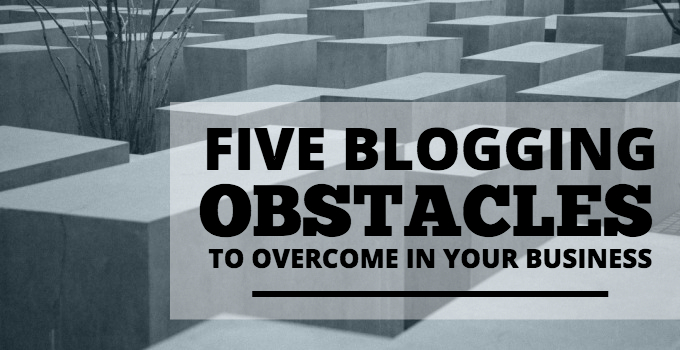 5 Blogging Obstacles To Overcome In Your Business