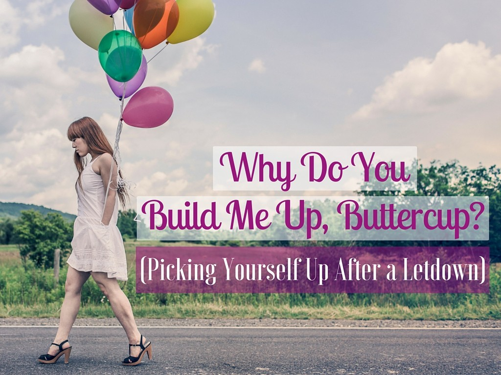 Why Do You Build Me Up, Buttercup? (Picking Yourself Up After a Letdown)