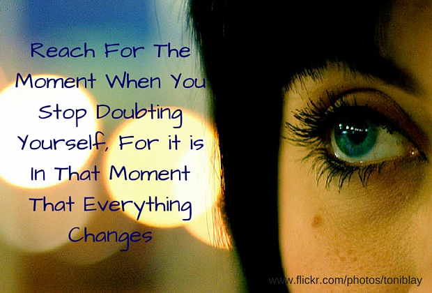 Reach For The Moment When YouStop Doubting Yourself, For it is In That Moment That Everything Changes
