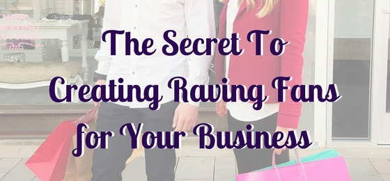 The Secret to Creating Raving Fans for Your Business