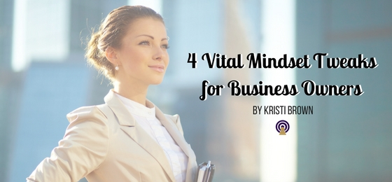 4 Vital Mindset Tweaks for Business Owners