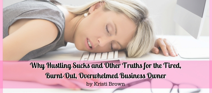 Why Hustling Sucks and Other Truths for the Tired, Burnt-Out, Overwhelmed Business Owner