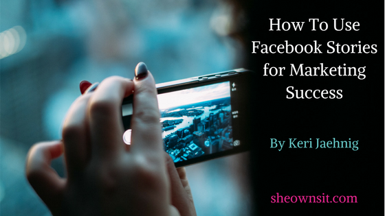 Keri Jaehnig of Idea Girl Media explains How to use Facebook Stories for Marketing Success for SheOwnsIt.com.