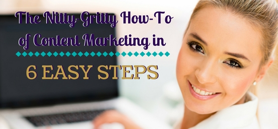 The Nitty-Gritty How-To of Content Marketing in 6 Easy Steps