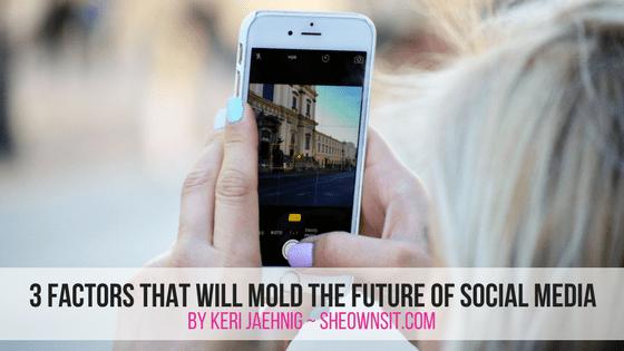 3 Factors That Will Mold The Future Of Social Media as explained by Keri Jaehnig of Idea Girl Media for SheOwnsIt.com