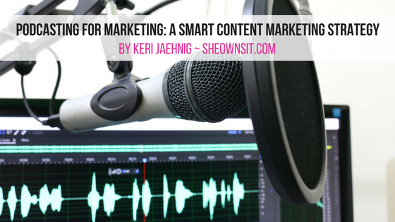 Podcasting For Marketing: A Smart Content Marketing Strategy outlined by Keri Jaehnig of Idea Girl Media at SheOwnsIt.com