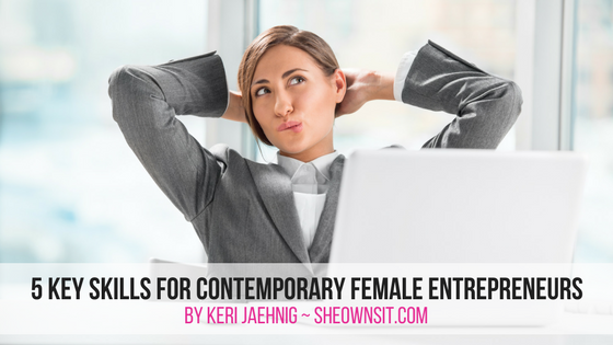 5 Key Skills For Contemporary Female Entrepreneurs outlined by Keri Jaehnig of Idea Girl Media for SheOwnsIt.com