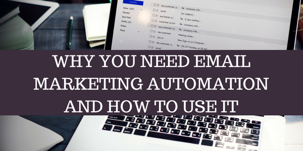 WHY YOU NEED EMAIL MARKETING AUTOMATION AND HOW TO USE IT