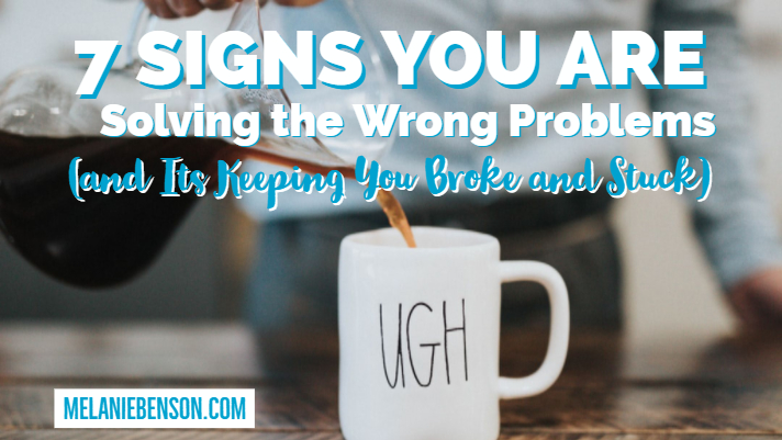 7 Signs You are Solving the Wrong Problems (and Its Keeping You Broke and Stuck)