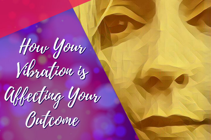 How Your Vibration is Affecting Your Outcome