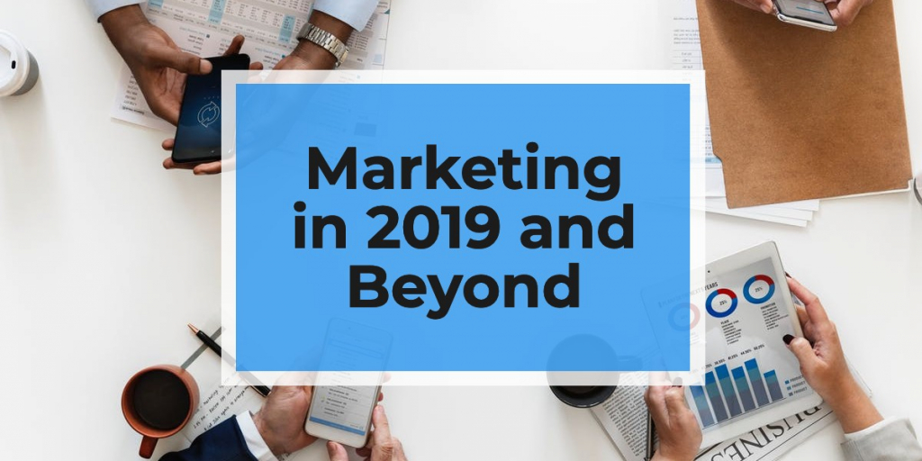 Marketing in 2019 and Beyond