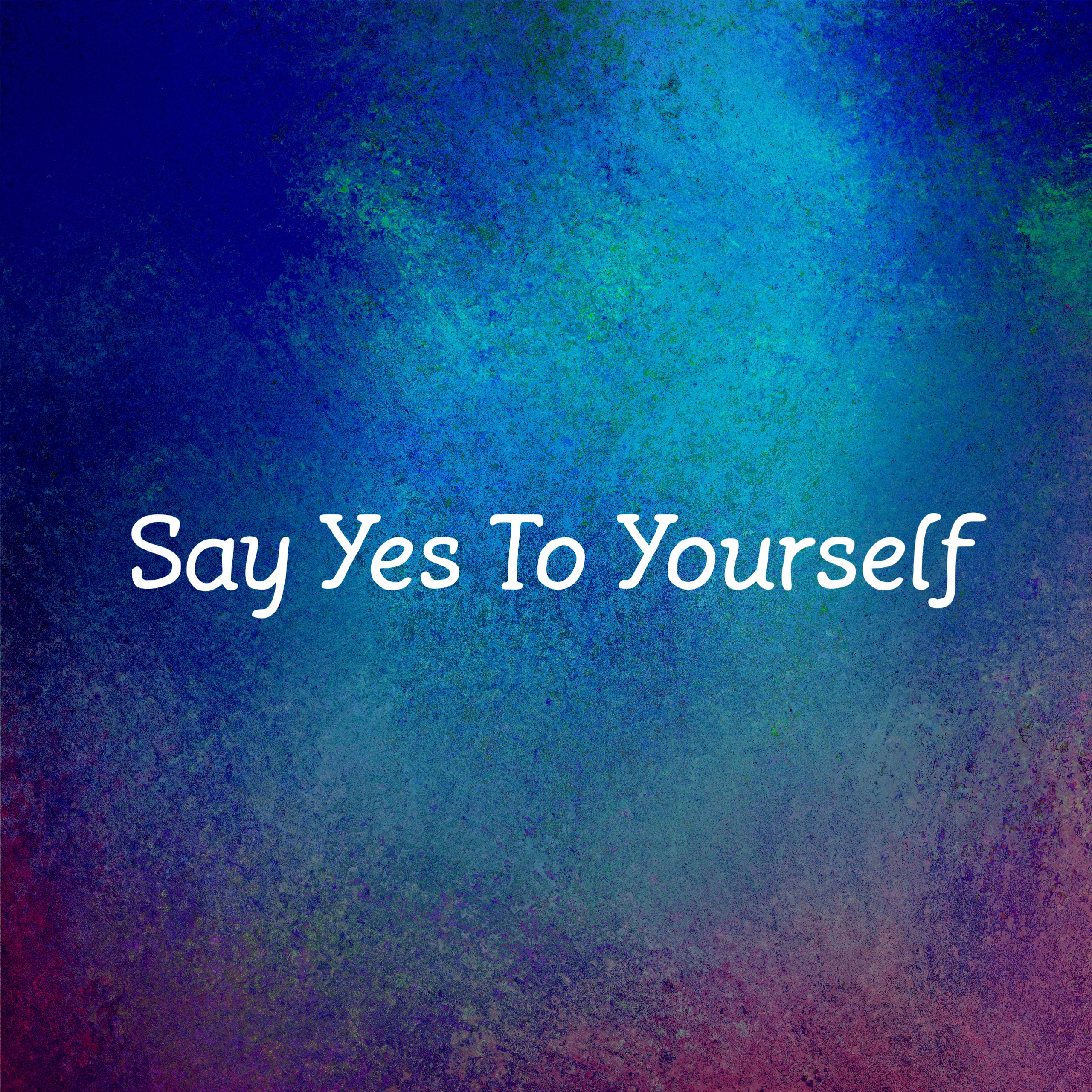 Say yes to your life.
